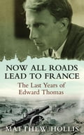 Now All Roads Lead to France: The Last Years of Edward Thomas - Matthew Hollis