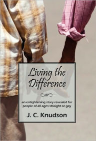 Living the Difference: An Enlightening Story Revealed for People of All Ages Straight or Gay - J. C. Knudson