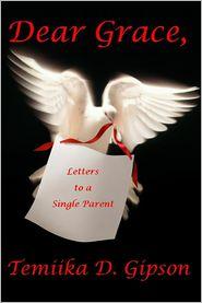 Dear Grace, Letters To A Single Parent - Temiika D. Gipson