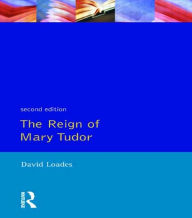 Reign of Mary Tudor, The: Politics, Government and Religion in England 1553-58 D.M.  Loades Author