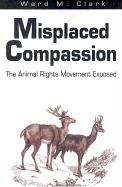 Misplaced Compassion: The Animal Rights Movement Exposed
