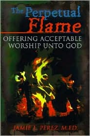The Perpetual Flame: Offering Acceptable Worship unto God - Jamie L. Perez