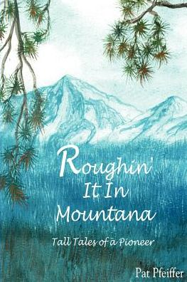 Roughin' It in Montana: Tall Tales of a Pioneer - Patricia Pfeiffer