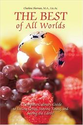 The Best of All Worlds: A Complete Culinary Guide to Feeling Great, Staying Young, and Saving the Earth! - Sherman, Charlene