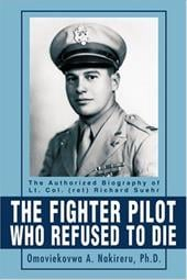 The Fighter Pilot Who Refused to Die: The Authorized Biography of Lt. Col. (Ret Richard Suehr - Nakireru, Omoviekovwa A.