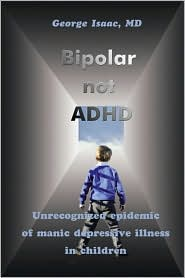 Bipolar not ADHD: Unrecognized Epidemic of Manic Depressive Illness in Children - George Isaac
