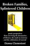 Broken Families, Splintered Children: Poetic Perspectives from Surviving the Devastation of Divorce, the Roads to Recovery and the Celebration of Rene