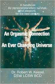 An Orgasmic Connection To An Ever Changing Universe - Robert W. Kessel