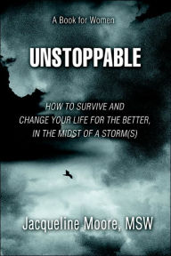Unstoppable: How To Survive And Change Your Life For The Better, In The Midst Of A Storm(S) - Jacqueline Moore MSW