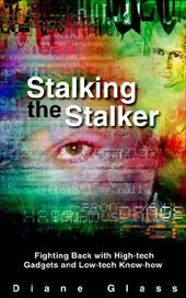 Stalking the Stalker: Fighting Back with High-Tech Gadgets and Low-Tech Know-How - Glass, Diane