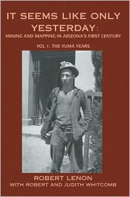 It Seems Like Only Yesterday: Mining And Mapping In Arizona's First Century: The Yuma Years - Robert Lenon