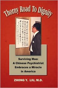Thorny Road To Dignity: A Doctor's Memoirs Of Surviving Mao's Revolution And Embracing A Miracle In America - Zhong Y. Liu