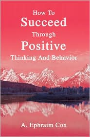 How To Succeed Through Positive Thinking And Behavior - A. Ephraim Cox