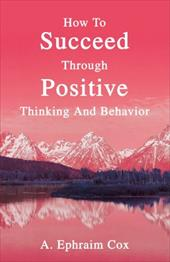 How to Succeed Through Positive Thinking and Behavior - Cox, A. Ephraim