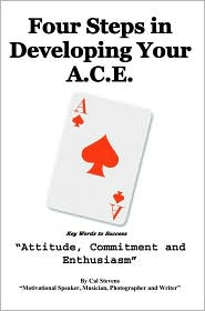 Four Steps in Developing Your A.C.E.: Key Words to Success Attitude, Commitment, and Enthusiasm - Cal Stevens