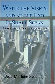 Write the Vision at the, End It Shall Speak: A Collection of Poems and Short Stories - Jean Marlette Swanagan