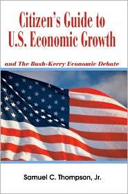 Citizen's Guide to U.S. Economic Growth: And the Bush-Kerry Economic Debate - Samuel C. Thompson