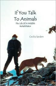 If You Talk to Animals: The Life of a Wildlife Rehabilitator - Cecilia Sanders