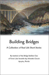 Building Bridges: A Collection of Real Life Short Stories - Staff of the Members of Bridge Builders Class