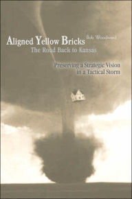 Aligned Yellow Bricks: The Road Back to Kansas: Preserving a Strategic Vision in a Tactical Storm - Bob Woodward