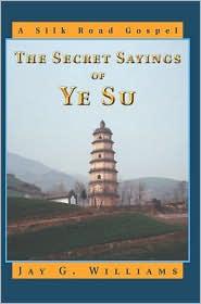 Secret Sayings of Ye Su: A Silk Road Gospel - Jay G. Williams