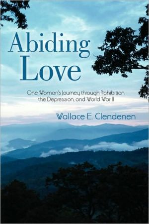 Abiding Love: One Woman's Journey Through Prohibition, the Depression, and World War II - Wallace E. Clendenen