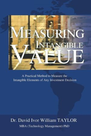 Measuring Intangible Value:A Practical Method to Measure the Intangible Elements of Any Investment Decision - David I W Taylor