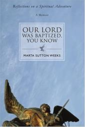 Our Lord Was Baptized, You Know: Reflections on a Spiritual Adventure - Weeks, Marta Sutton