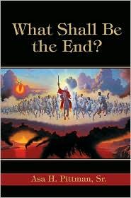 What Shall Be The End? - Asa H Pittman Sr