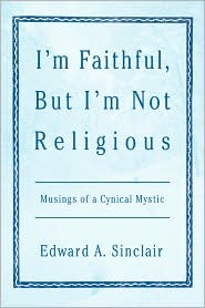 I'm Faithful, but I'm Not Religious: Musings of a Cynical Mystic - Edward A. Sinclair