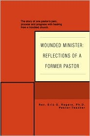 Wounded Minister: Reflections of a Former Pastor: The story of one pastor's pain process and progress with healing from a troubled church. - Eric O Rogers