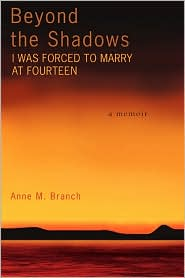 Beyond the Shadows: I Was Forced to Marry at Fourteen - Anne M. Branch