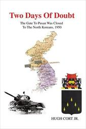 Two Days of Doubt: The Gate to Pusan Was Closed to the North Koreans, 1950 - Cort, Hugh, III