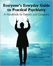 Everyone's Everyday Guide to Practical Psychiatry: A Handbook for Patients and Caregivers - MD W. Edison Houpt Jr.