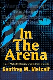 In the Arena:Geoff Metcalf Interviews with Doers of Deeds: Geoff Metcalf Interviews with Doers of Deeds - Geoffrey M. Metcalf