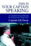 This Is Your Captain Speaking: A Common Sense Manual for Keeping Your Wings Level