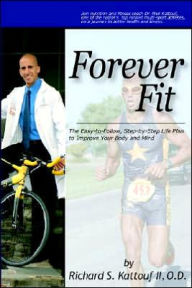 Forever Fit: The Easy-to-Follow, Step-by-Step Life Plan to Improve Your Body and Mind - Richard S. Kattouf II O. D.