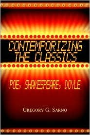 Contemporizing the Classics: Poe, Shakespeare, Doyle - Gregory G. Sarno