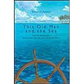 This Old Man And The Sea: How My Retirement Turned Into A Ten-Year Sail Around The World - Robert S. Ashton