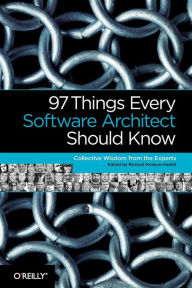 97 Things Every Software Architect Should Know: Collective Wisdom from the Experts - Richard Monson-Haefel