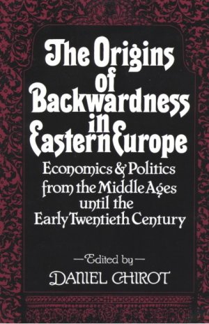 The Origins of Backwardness in Eastern Europe. Economics and Politics from the Middle Ages until the early Twentieth Century - Chirot, Daniel (Hg.)