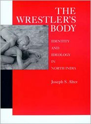 The Wrestler's Body: Identity and Ideology in North India - Joseph S. Alter
