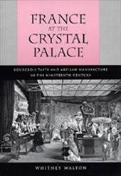 France at the Crystal Palace: Bourgeois Taste and Artisan Manufacture in the Nineteenth Century - Walton, Whitney