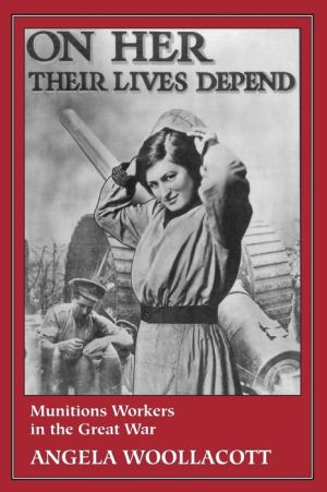 On Her Their Lives Depend: Munitions Workers in the Great War - Angela Woollacott