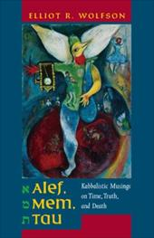Alef, Mem, Tau: Kabbalistic Musings on Time, Truth, and Death - Wolfson, Elliot R.