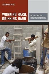 Working Hard, Drinking Hard: On Violence and Survival in Honduras - Pine, Adrienne