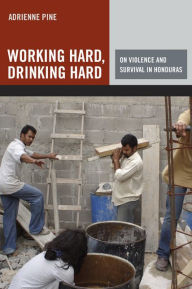 Working Hard, Drinking Hard: On Violence and Survival in Honduras - Adrienne Pine