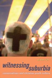 Witnessing Suburbia: Conservatives and Christian Youth Culture - Luhr, Eileen