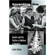 Inventing the Needy - Gender and the Politics of Welfare in Hungary - Haney, Lynne A.