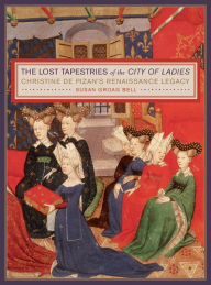 The Lost Tapestries of the City of Ladies: Christine de Pizan's Renaissance Legacy - Susan Groag Bell